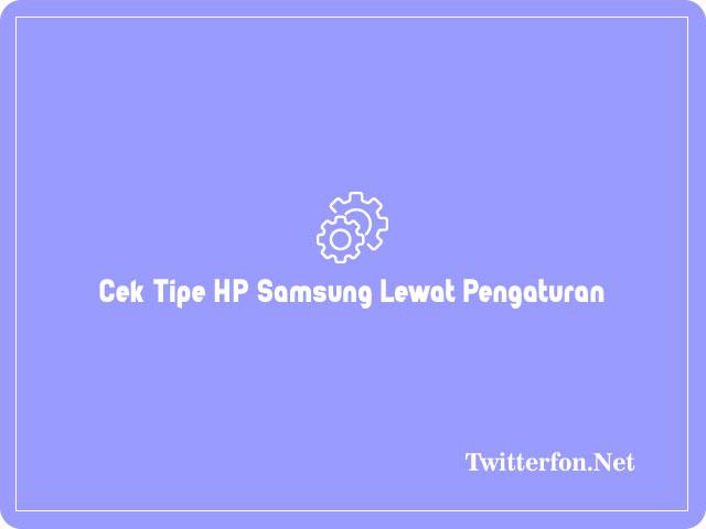 Cara Cek Tipe HP Samsung Lewat Pengaturan